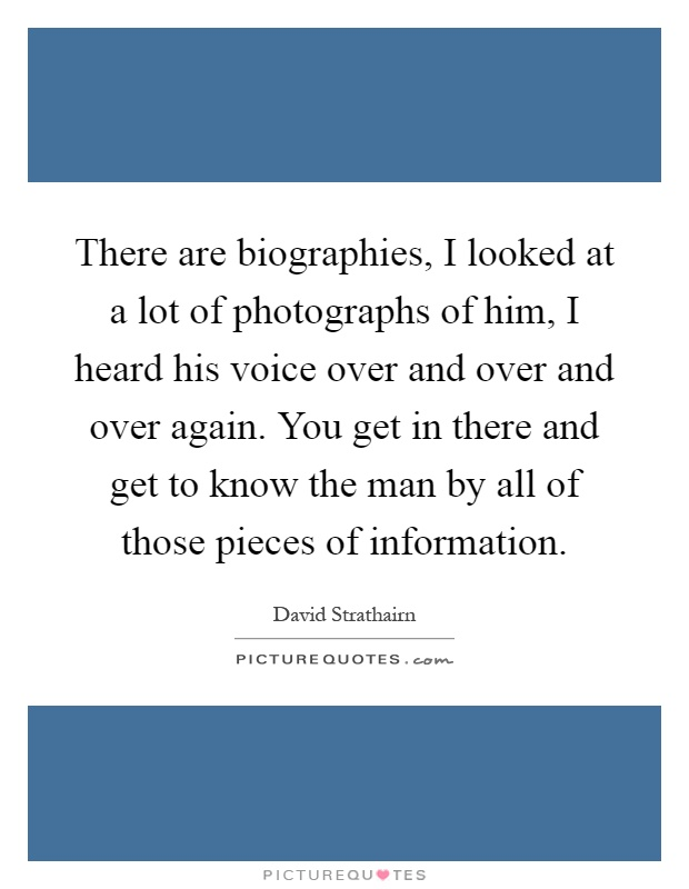 There are biographies, I looked at a lot of photographs of him, I heard his voice over and over and over again. You get in there and get to know the man by all of those pieces of information Picture Quote #1