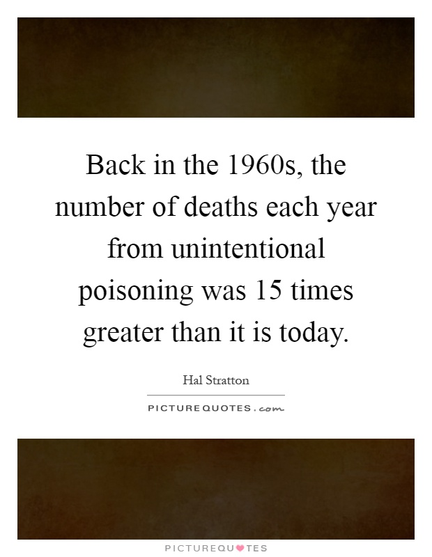 Back in the 1960s, the number of deaths each year from unintentional poisoning was 15 times greater than it is today Picture Quote #1