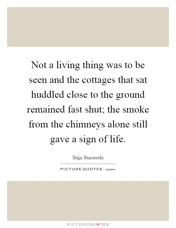 Not a living thing was to be seen and the cottages that sat huddled close to the ground remained fast shut; the smoke from the chimneys alone still gave a sign of life Picture Quote #1