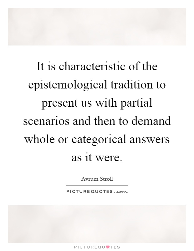 It is characteristic of the epistemological tradition to present us with partial scenarios and then to demand whole or categorical answers as it were Picture Quote #1
