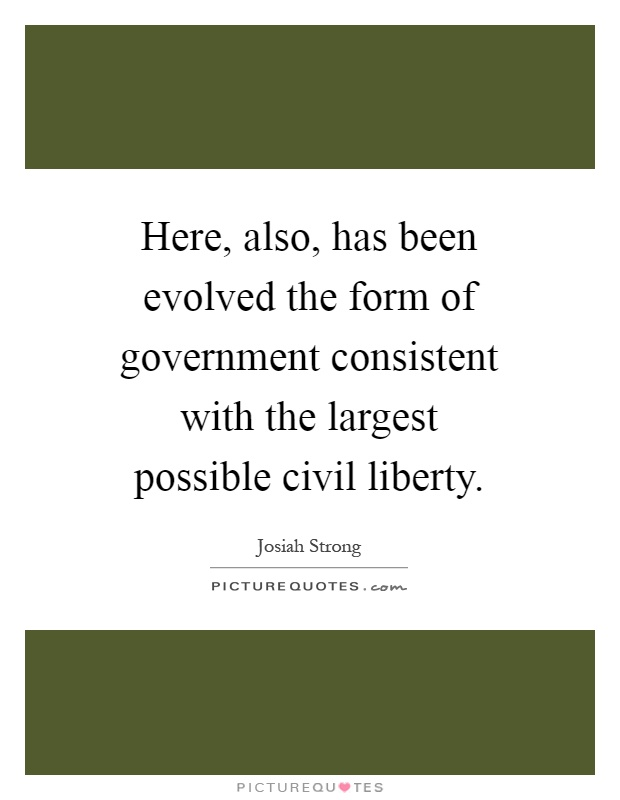 Here, also, has been evolved the form of government consistent with the largest possible civil liberty Picture Quote #1
