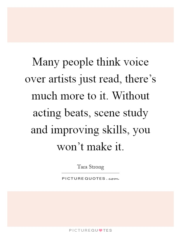 Many people think voice over artists just read, there's much more to it. Without acting beats, scene study and improving skills, you won't make it Picture Quote #1