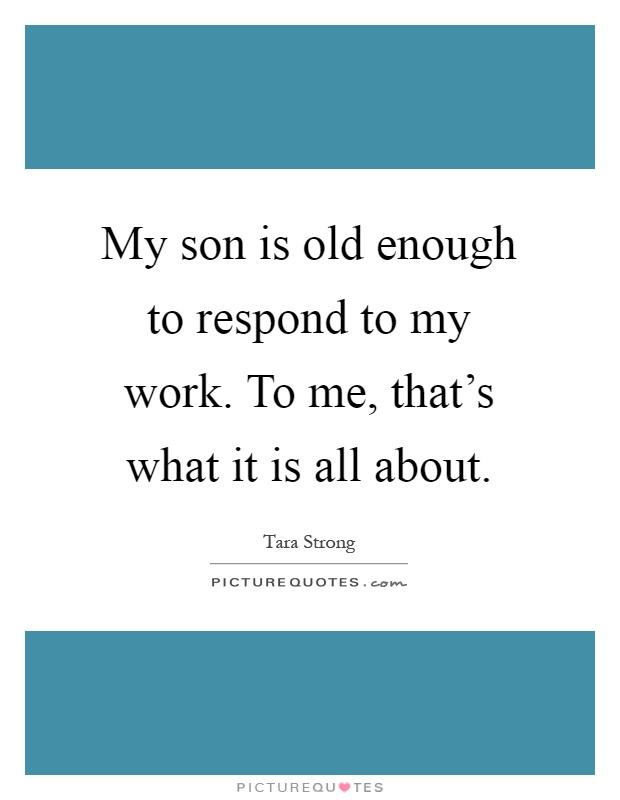My son is old enough to respond to my work. To me, that's what it is all about Picture Quote #1