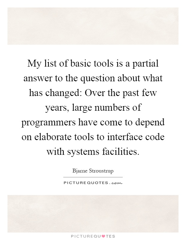 My list of basic tools is a partial answer to the question about what has changed: Over the past few years, large numbers of programmers have come to depend on elaborate tools to interface code with systems facilities Picture Quote #1