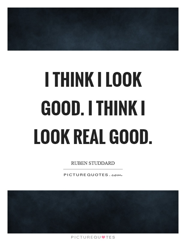 I think I look good. I think I look real good Picture Quote #1