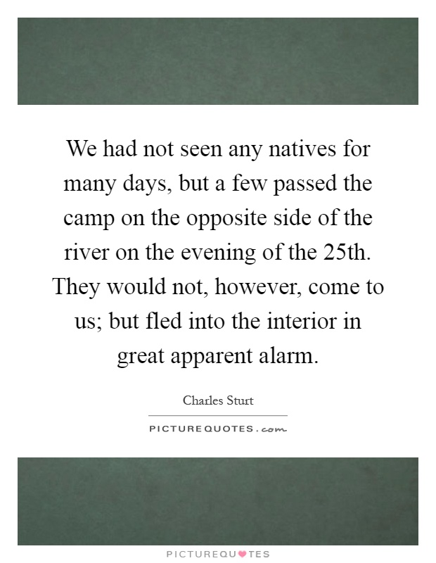 We had not seen any natives for many days, but a few passed the camp on the opposite side of the river on the evening of the 25th. They would not, however, come to us; but fled into the interior in great apparent alarm Picture Quote #1