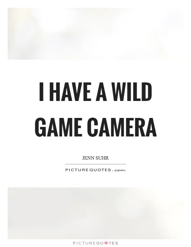 I have a wild game camera Picture Quote #1