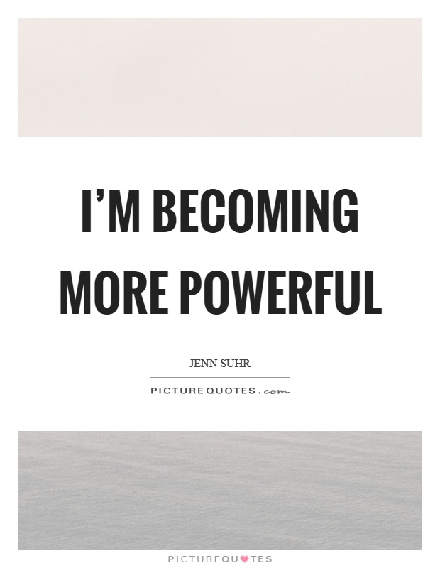 I'm becoming more powerful Picture Quote #1