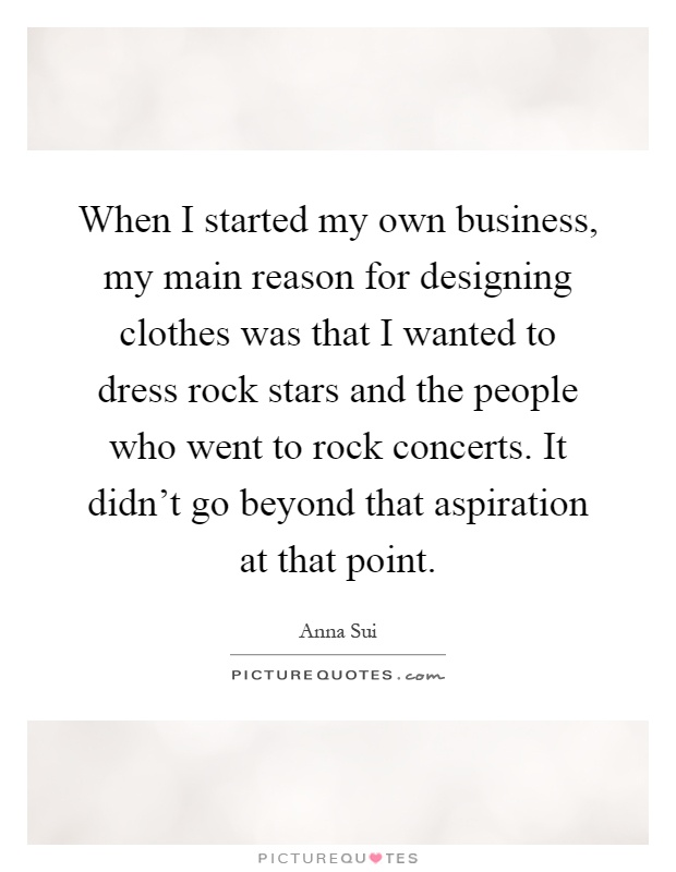 When I started my own business, my main reason for designing clothes was that I wanted to dress rock stars and the people who went to rock concerts. It didn't go beyond that aspiration at that point Picture Quote #1