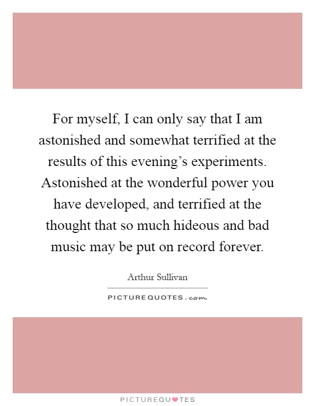 For myself, I can only say that I am astonished and somewhat terrified at the results of this evening's experiments. Astonished at the wonderful power you have developed, and terrified at the thought that so much hideous and bad music may be put on record forever Picture Quote #1