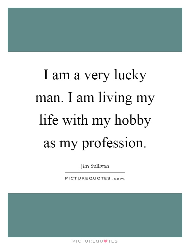 I am a very lucky man. I am living my life with my hobby as my profession Picture Quote #1