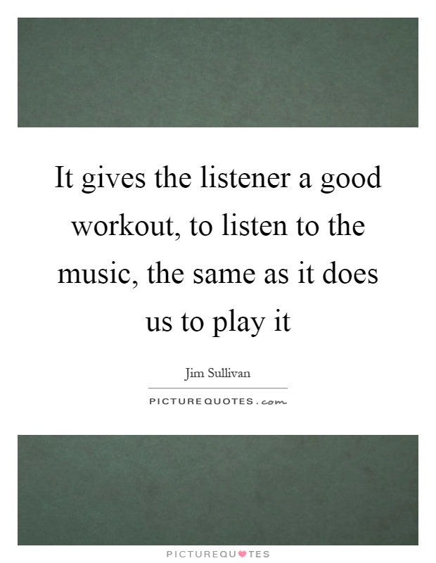 It gives the listener a good workout, to listen to the music, the same as it does us to play it Picture Quote #1