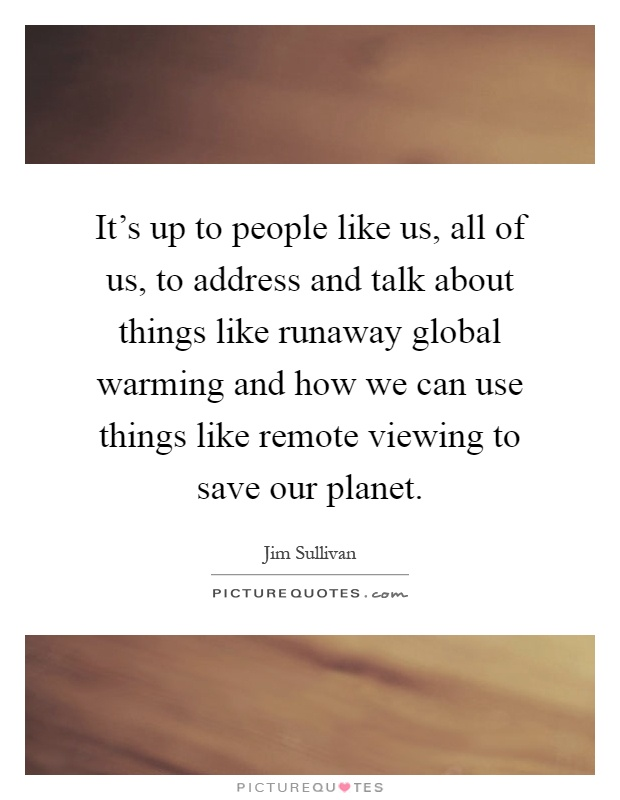 It's up to people like us, all of us, to address and talk about things like runaway global warming and how we can use things like remote viewing to save our planet Picture Quote #1