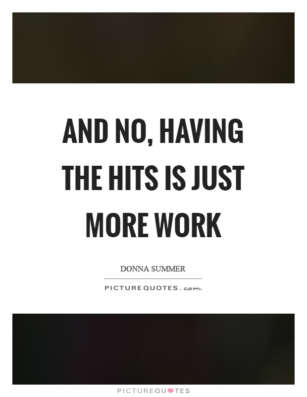 And no, having the hits is just more work Picture Quote #1