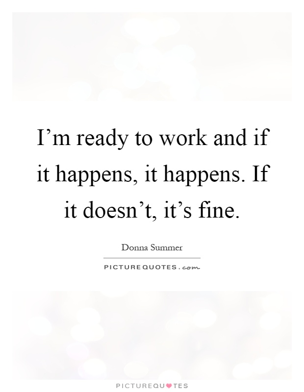 I'm ready to work and if it happens, it happens. If it doesn't, it's fine Picture Quote #1