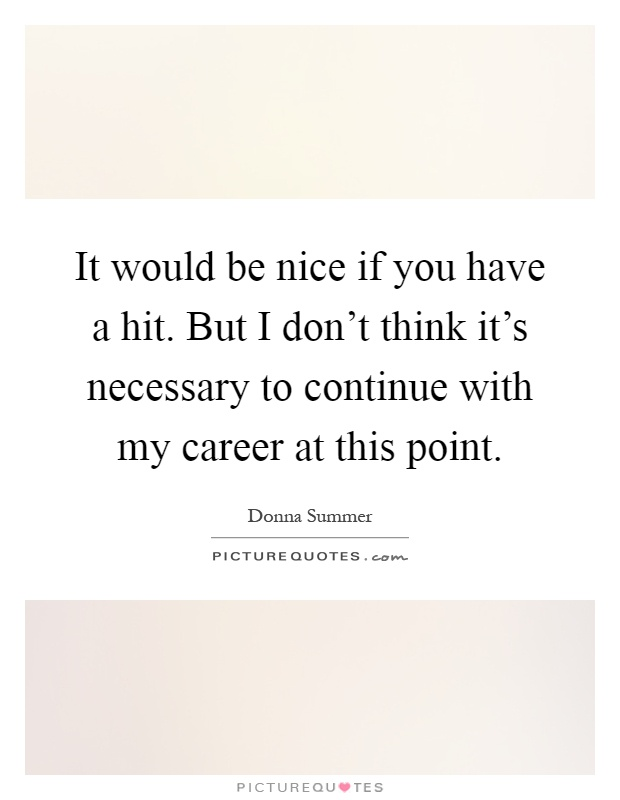 It would be nice if you have a hit. But I don't think it's necessary to continue with my career at this point Picture Quote #1