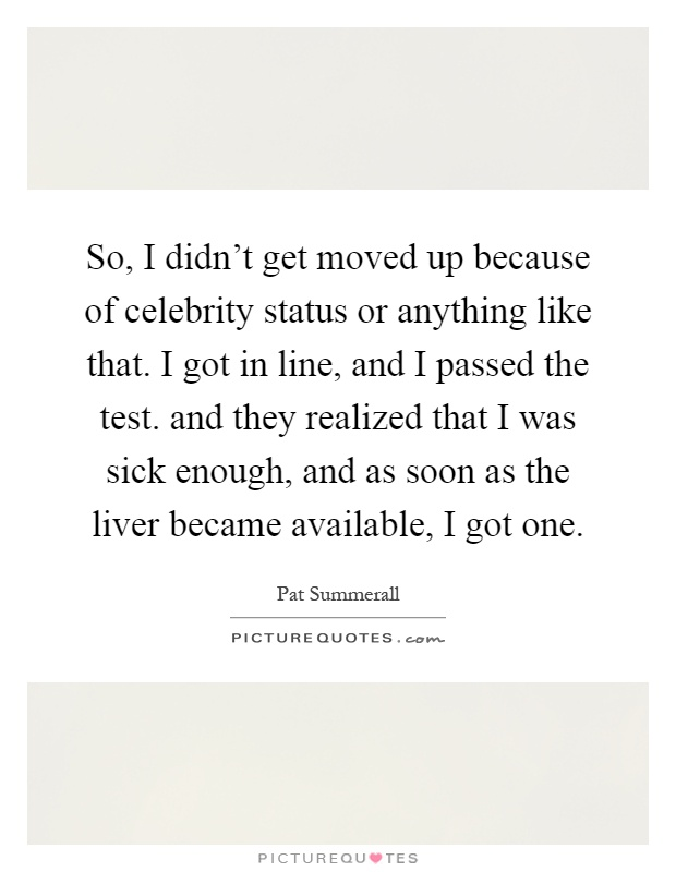So, I didn't get moved up because of celebrity status or anything like that. I got in line, and I passed the test. and they realized that I was sick enough, and as soon as the liver became available, I got one Picture Quote #1