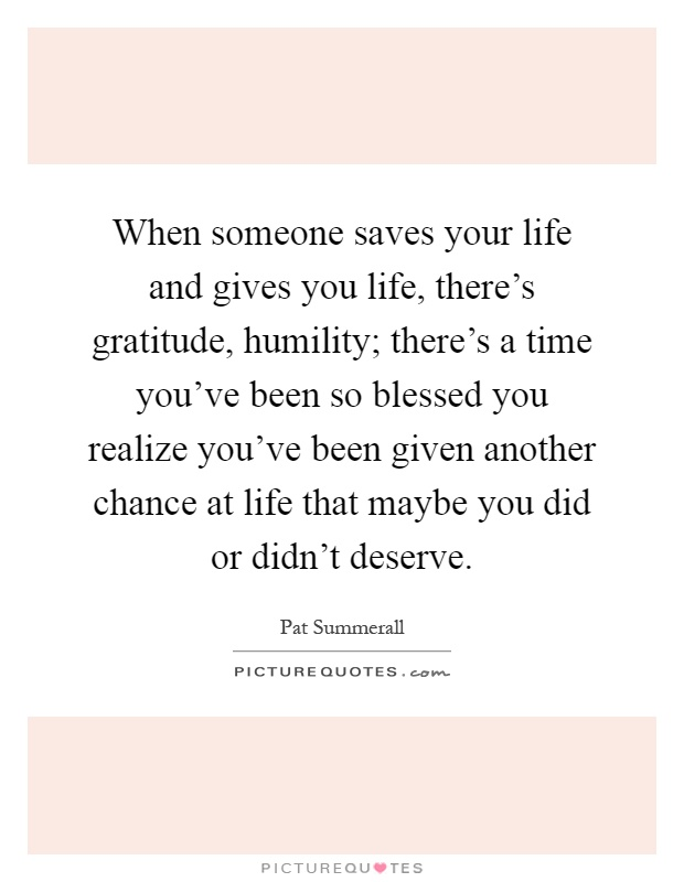 When someone saves your life and gives you life, there's gratitude, humility; there's a time you've been so blessed you realize you've been given another chance at life that maybe you did or didn't deserve Picture Quote #1