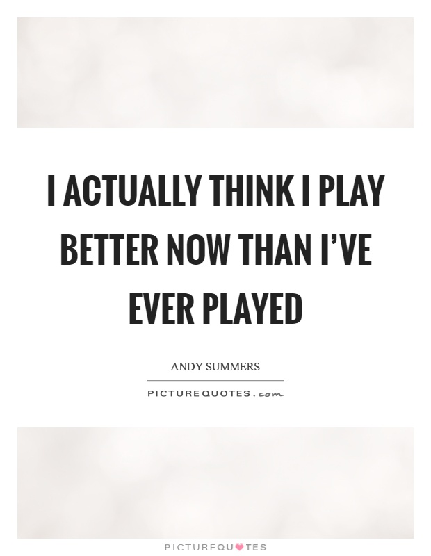 I actually think I play better now than I've ever played Picture Quote #1