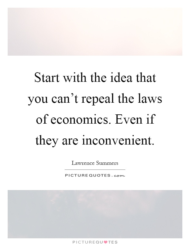 Start with the idea that you can't repeal the laws of economics. Even if they are inconvenient Picture Quote #1