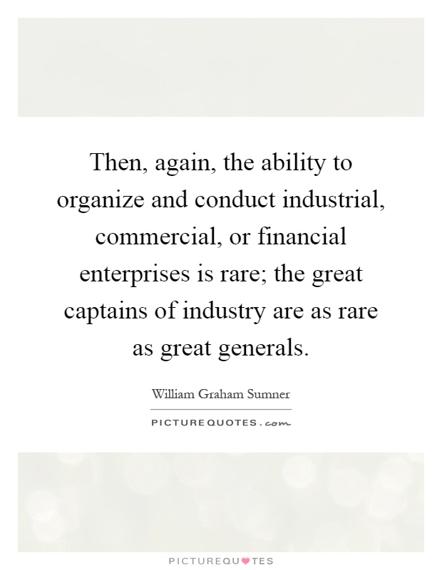 Then, again, the ability to organize and conduct industrial, commercial, or financial enterprises is rare; the great captains of industry are as rare as great generals Picture Quote #1