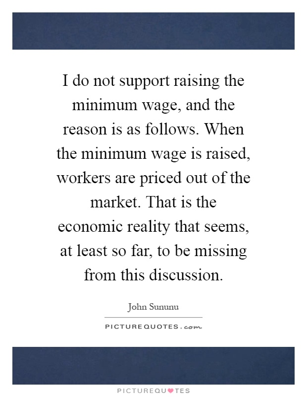 the importance of a raise in minimum wage A minimum wage increase would hurt businesses and force companies to close stated in 2014 that the weakening value of the minimum wage is one of the important.