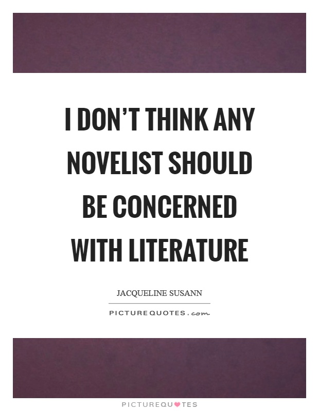 I don't think any novelist should be concerned with literature Picture Quote #1