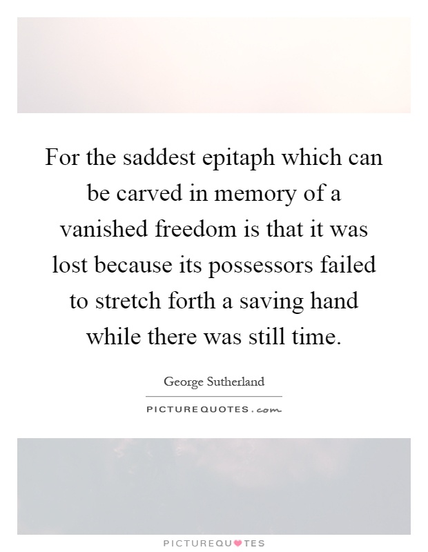 For the saddest epitaph which can be carved in memory of a vanished freedom is that it was lost because its possessors failed to stretch forth a saving hand while there was still time Picture Quote #1