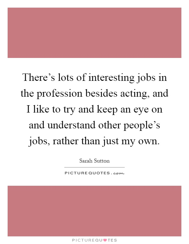 There's lots of interesting jobs in the profession besides acting, and I like to try and keep an eye on and understand other people's jobs, rather than just my own Picture Quote #1