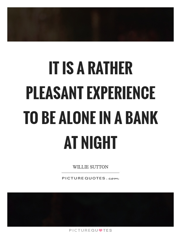 It is a rather pleasant experience to be alone in a bank at night Picture Quote #1