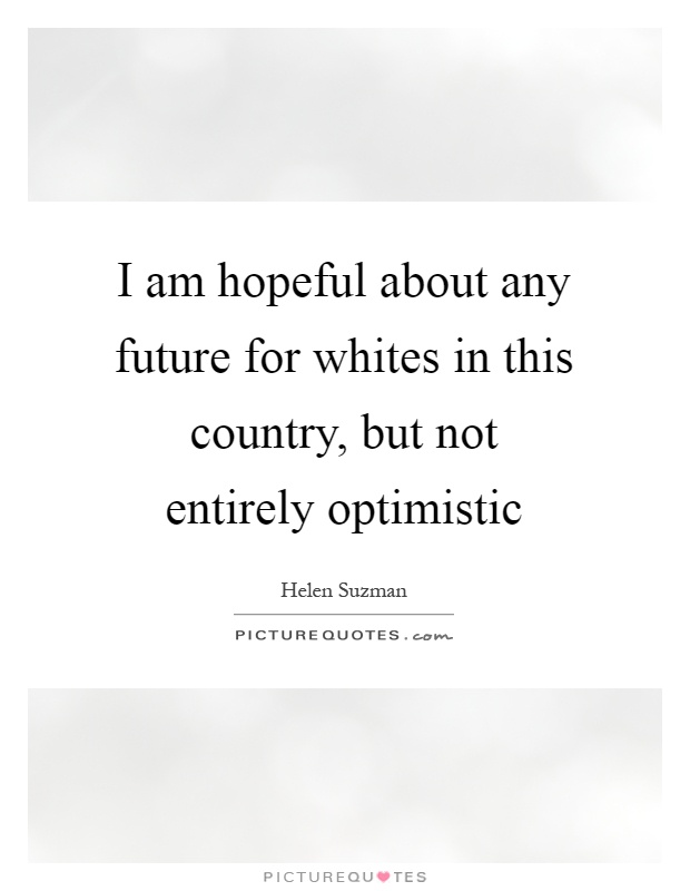 I am hopeful about any future for whites in this country, but not entirely optimistic Picture Quote #1
