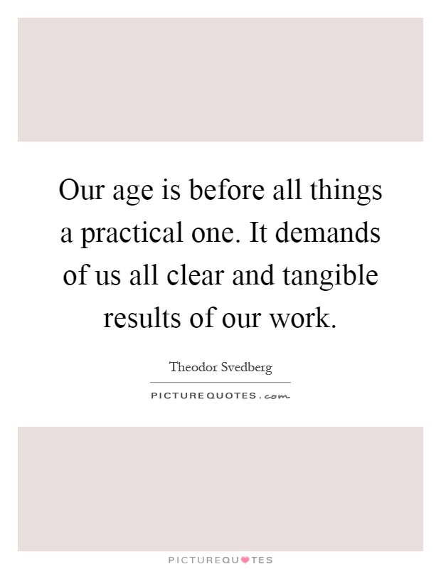 Our age is before all things a practical one. It demands of us all clear and tangible results of our work Picture Quote #1