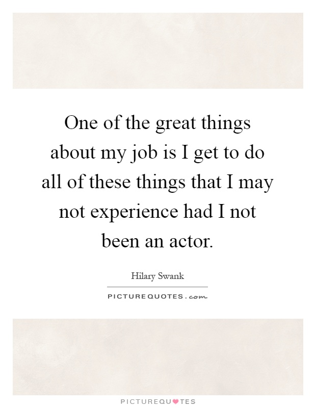 One of the great things about my job is I get to do all of these things that I may not experience had I not been an actor Picture Quote #1