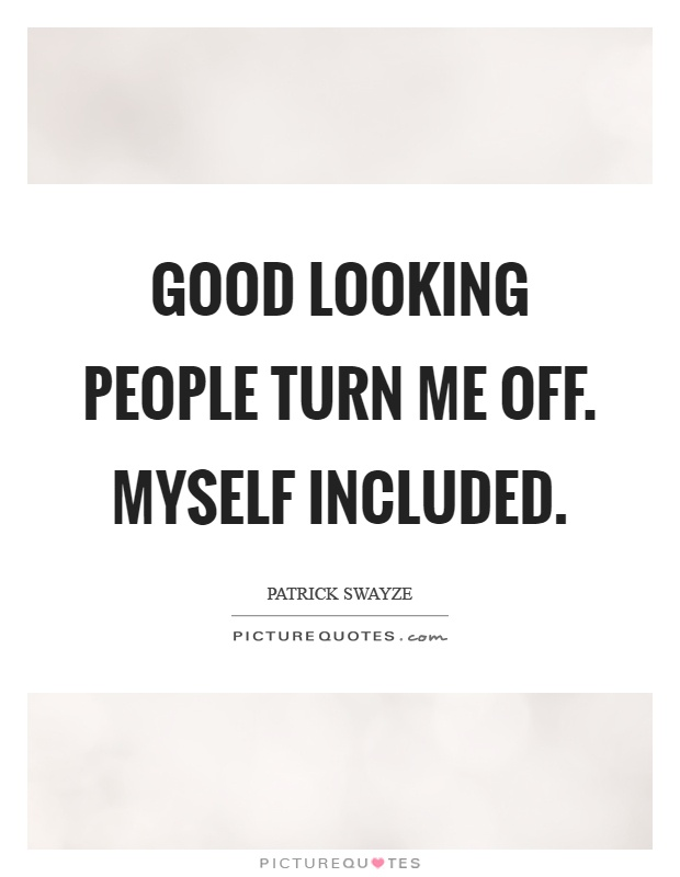 Good looking people turn me off. Myself included Picture Quote #1
