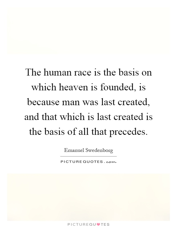 The human race is the basis on which heaven is founded, is because man was last created, and that which is last created is the basis of all that precedes Picture Quote #1