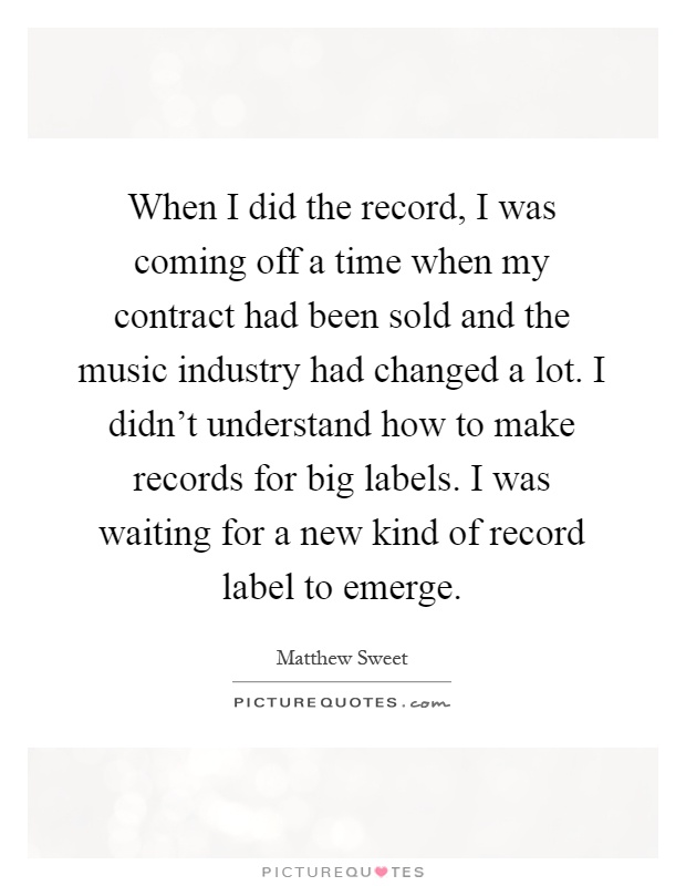 When I did the record, I was coming off a time when my contract had been sold and the music industry had changed a lot. I didn't understand how to make records for big labels. I was waiting for a new kind of record label to emerge Picture Quote #1