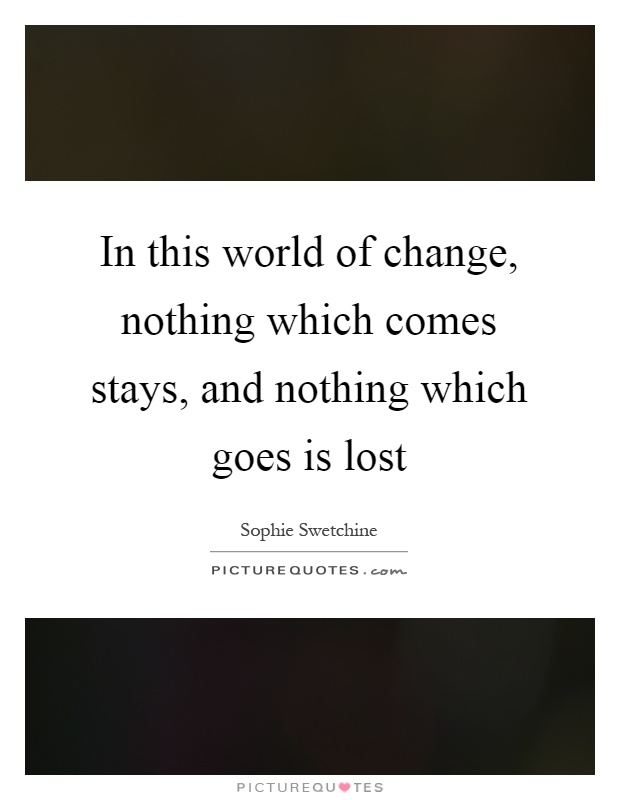 In this world of change, nothing which comes stays, and nothing which goes is lost Picture Quote #1