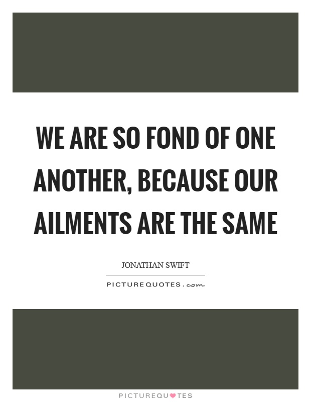 We are so fond of one another, because our ailments are the same Picture Quote #1