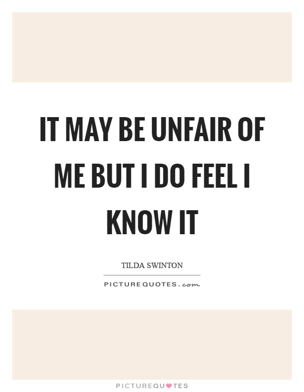 It may be unfair of me but I do feel I know it Picture Quote #1