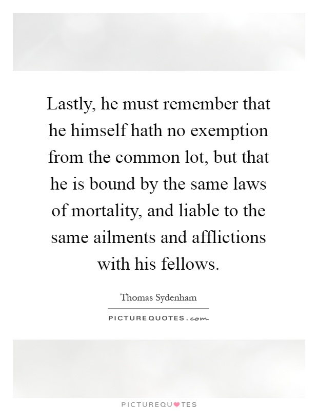 Lastly, he must remember that he himself hath no exemption from the common lot, but that he is bound by the same laws of mortality, and liable to the same ailments and afflictions with his fellows Picture Quote #1