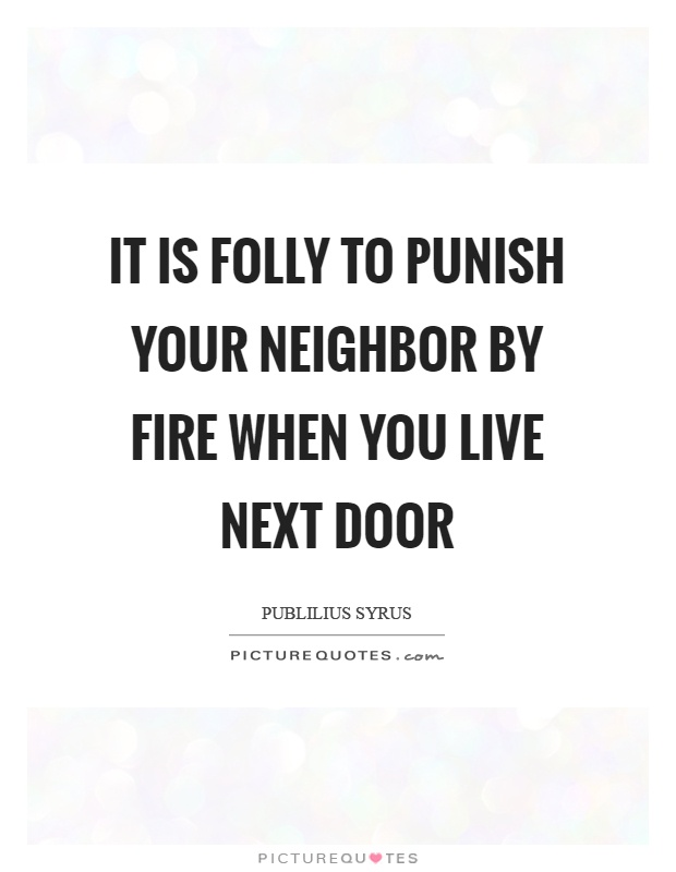 It is folly to punish your neighbor by fire when you live next door Picture Quote #1
