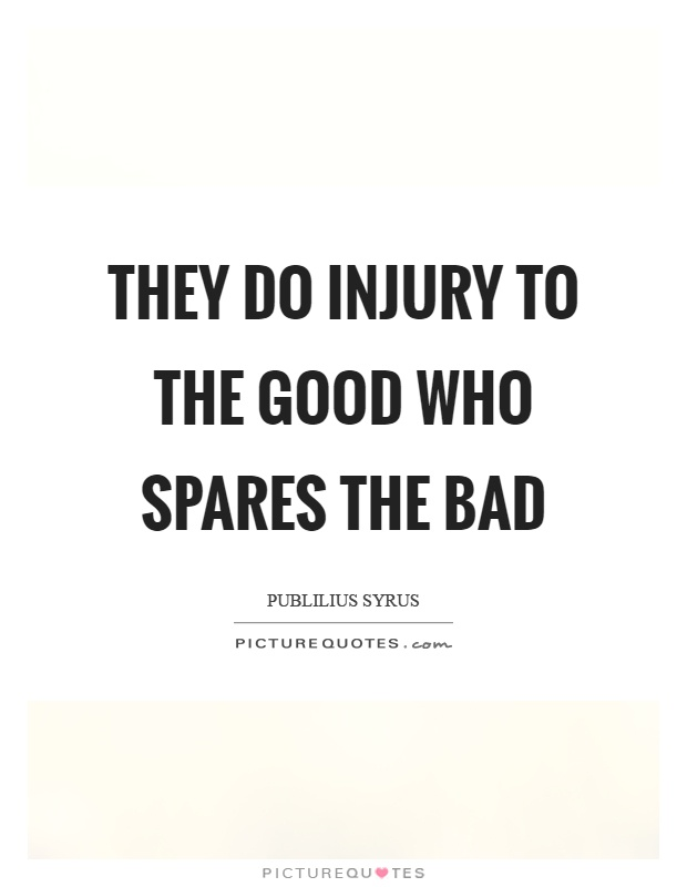 They do injury to the good who spares the bad Picture Quote #1