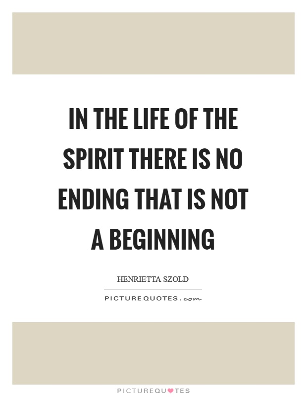 In the life of the spirit there is no ending that is not a beginning Picture Quote #1