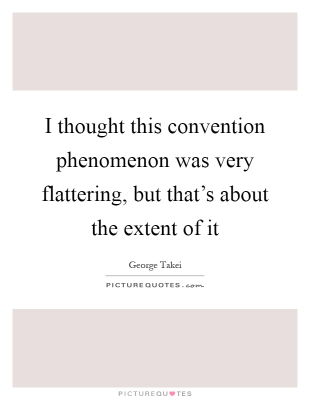 I thought this convention phenomenon was very flattering, but that's about the extent of it Picture Quote #1