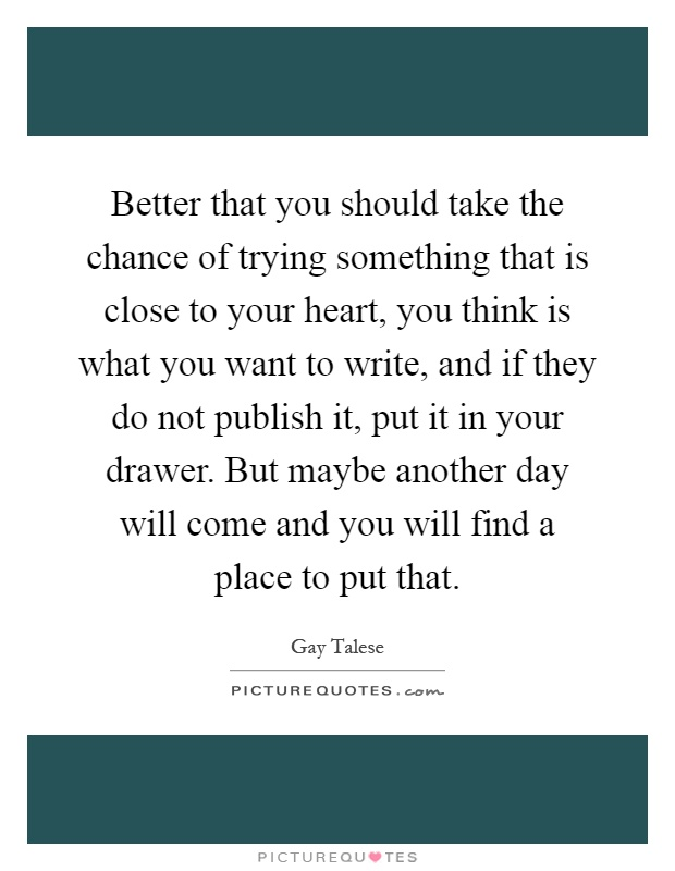 Better that you should take the chance of trying something that is close to your heart, you think is what you want to write, and if they do not publish it, put it in your drawer. But maybe another day will come and you will find a place to put that Picture Quote #1
