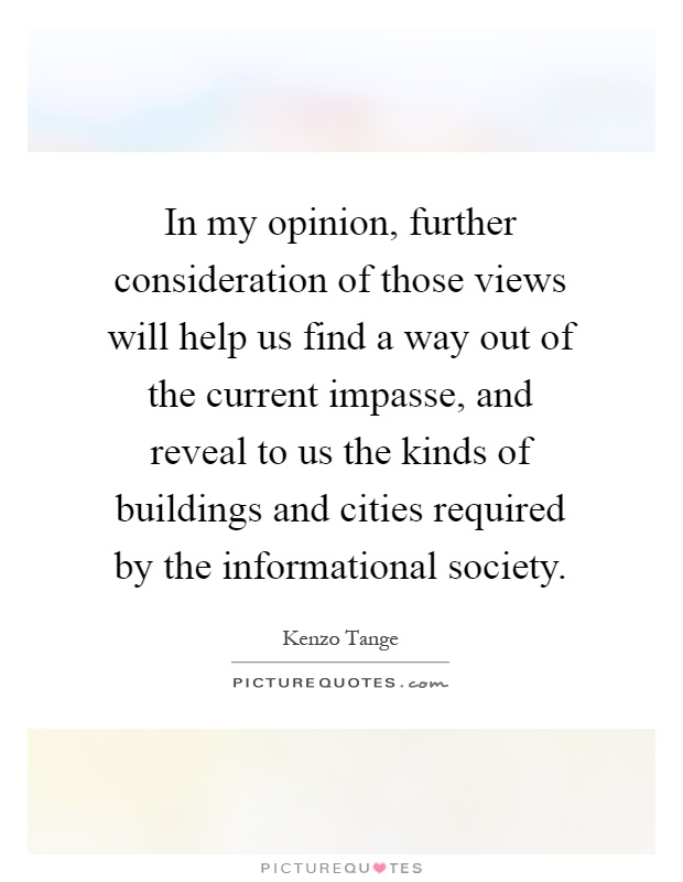 In my opinion, further consideration of those views will help us find a way out of the current impasse, and reveal to us the kinds of buildings and cities required by the informational society Picture Quote #1