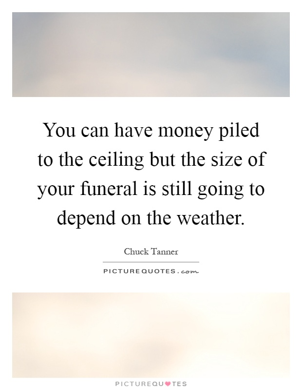 You can have money piled to the ceiling but the size of your funeral is still going to depend on the weather Picture Quote #1