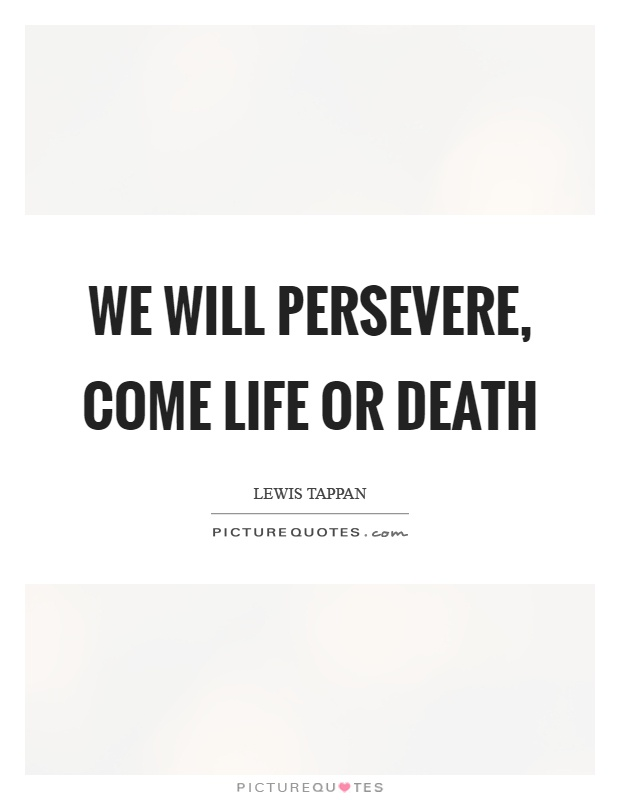 We will persevere, come life or death Picture Quote #1