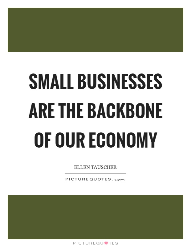Small businesses are the backbone of our economy Picture Quote #1
