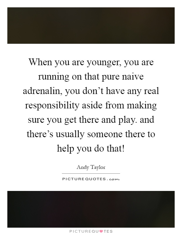 When you are younger, you are running on that pure naive adrenalin, you don't have any real responsibility aside from making sure you get there and play. and there's usually someone there to help you do that! Picture Quote #1